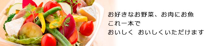 お野菜、お肉にお魚、これ一本でおいしくおいしくいただけます